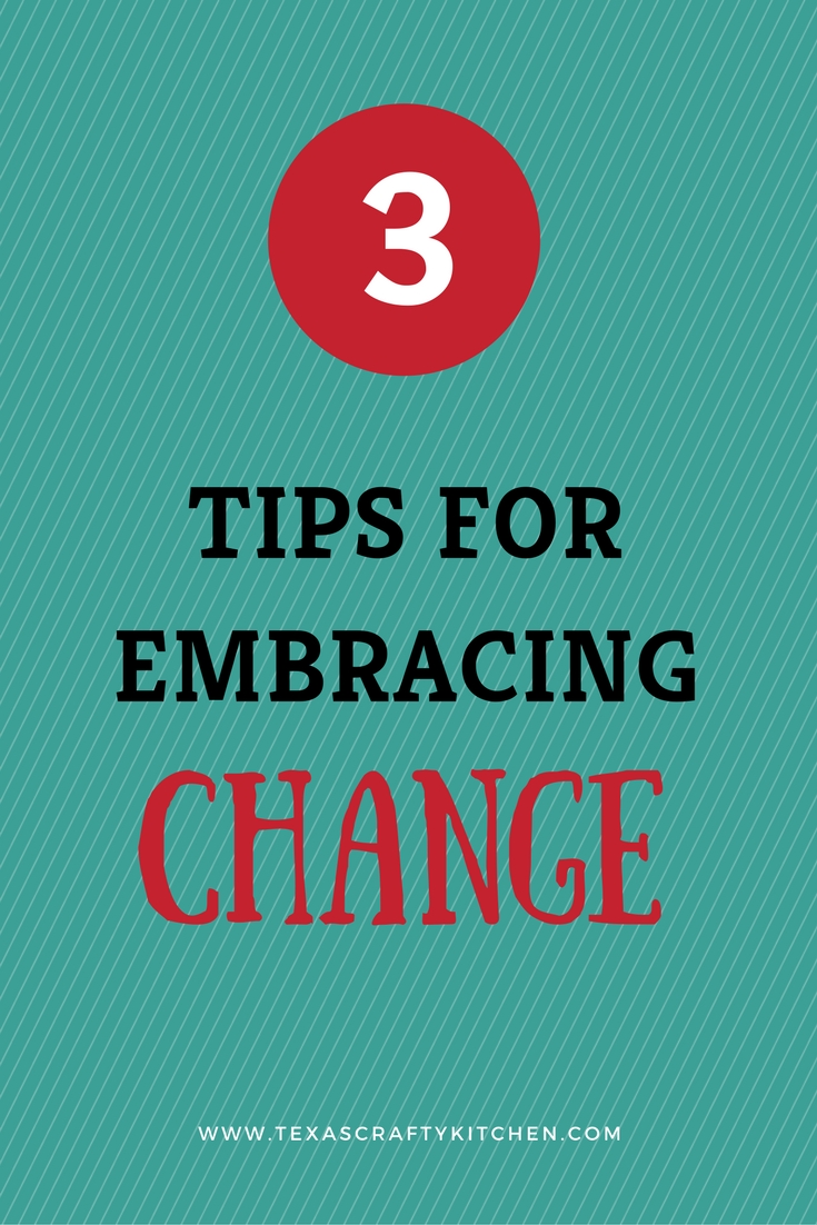 3 Tips for Embracing Change|Texas Crafty Kitchen